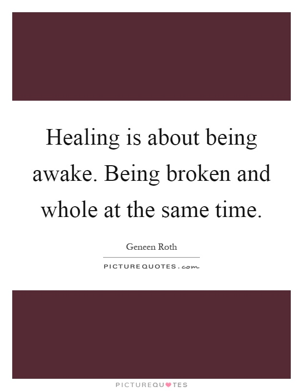 Healing is about being awake. Being broken and whole at the same time Picture Quote #1