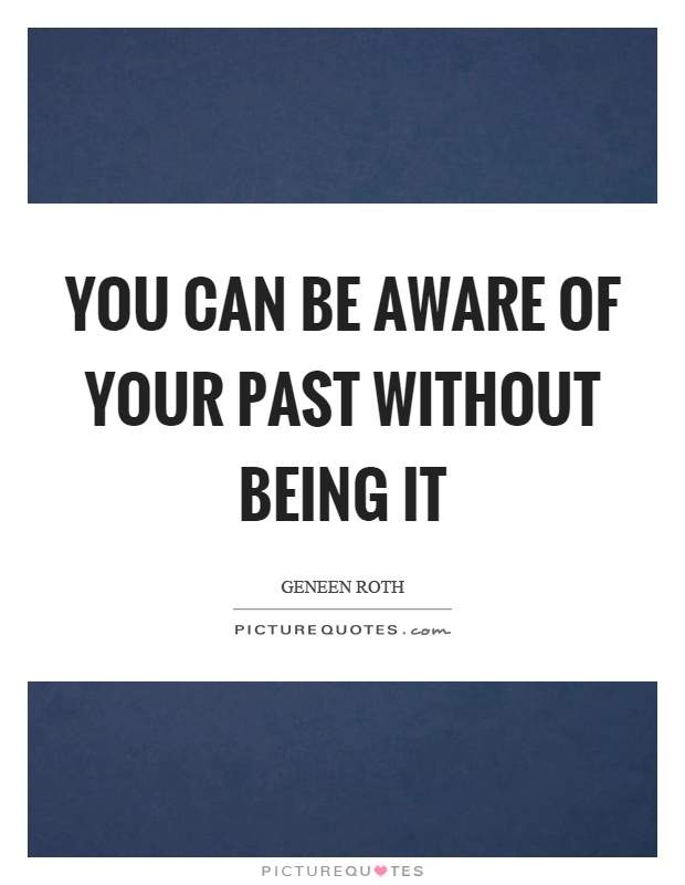 You can be aware of your past without being it Picture Quote #1