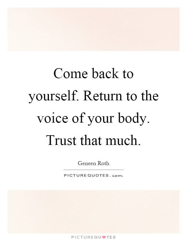 Come back to yourself. Return to the voice of your body. Trust that much Picture Quote #1
