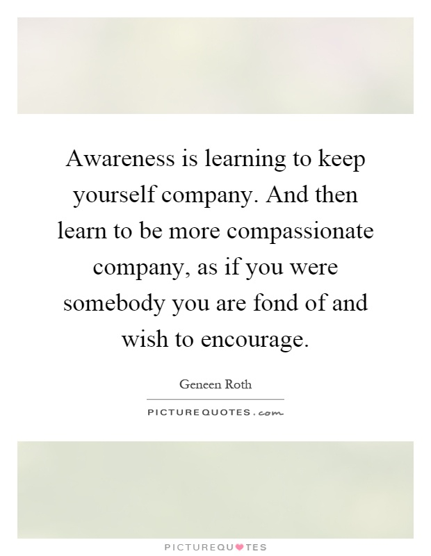 Awareness is learning to keep yourself company. And then learn to be more compassionate company, as if you were somebody you are fond of and wish to encourage Picture Quote #1