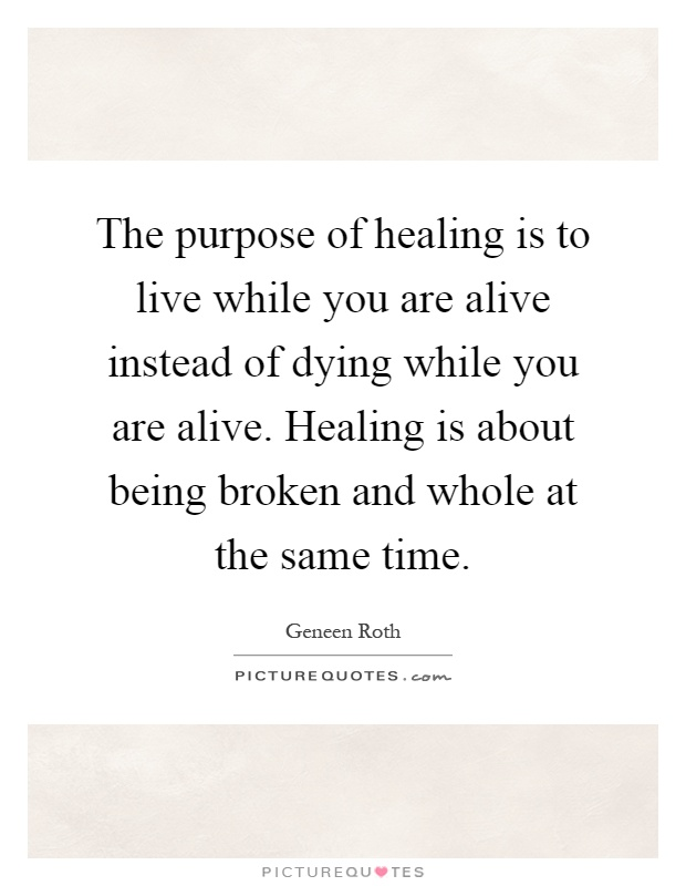 The purpose of healing is to live while you are alive instead of dying while you are alive. Healing is about being broken and whole at the same time Picture Quote #1