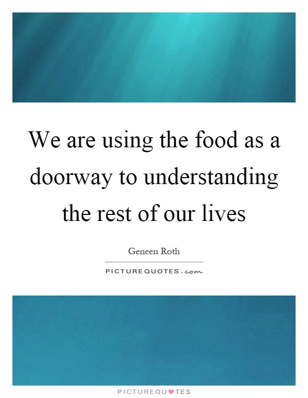 We are using the food as a doorway to understanding the rest of our lives Picture Quote #1