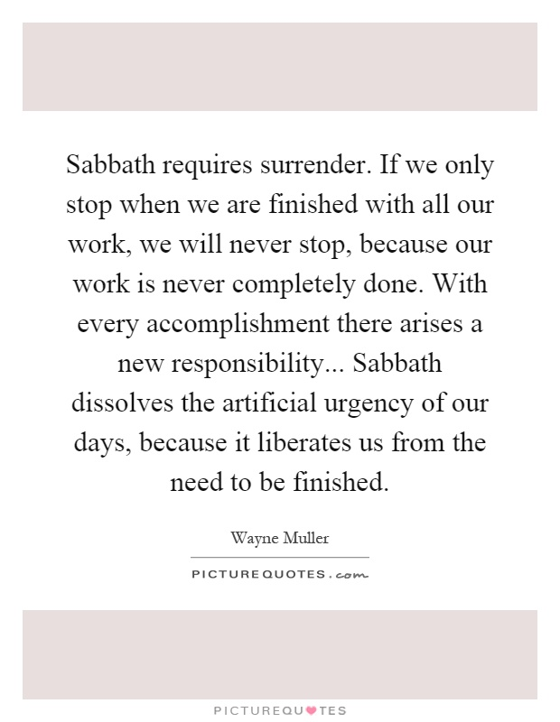 Sabbath requires surrender. If we only stop when we are finished with all our work, we will never stop, because our work is never completely done. With every accomplishment there arises a new responsibility... Sabbath dissolves the artificial urgency of our days, because it liberates us from the need to be finished Picture Quote #1