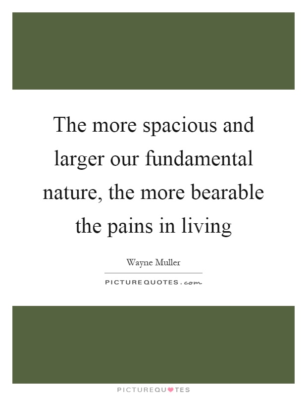 The more spacious and larger our fundamental nature, the more bearable the pains in living Picture Quote #1