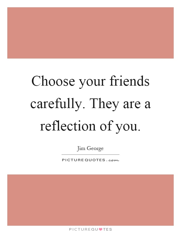 Choose your friends carefully. They are a reflection of you Picture Quote #1