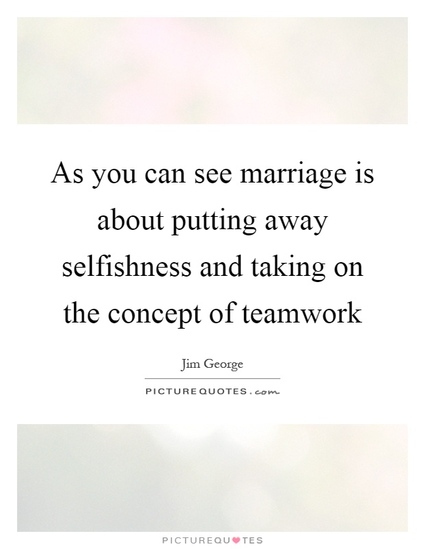 As you can see marriage is about putting away selfishness and taking on the concept of teamwork Picture Quote #1