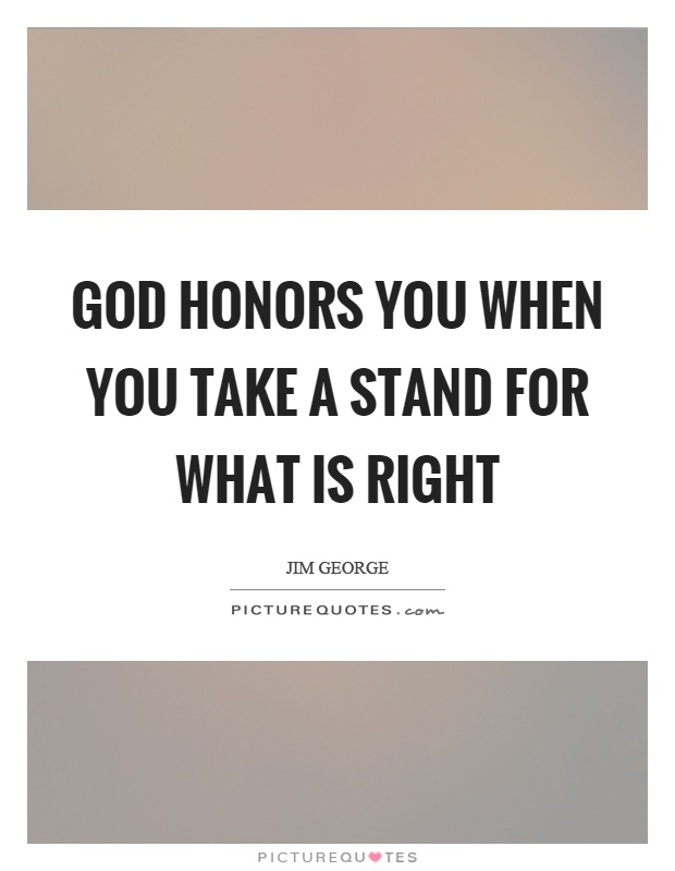 God honors you when you take a stand for what is right Picture Quote #1