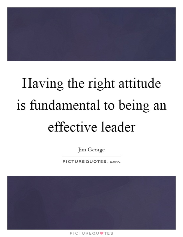 Having the right attitude is fundamental to being an effective leader Picture Quote #1