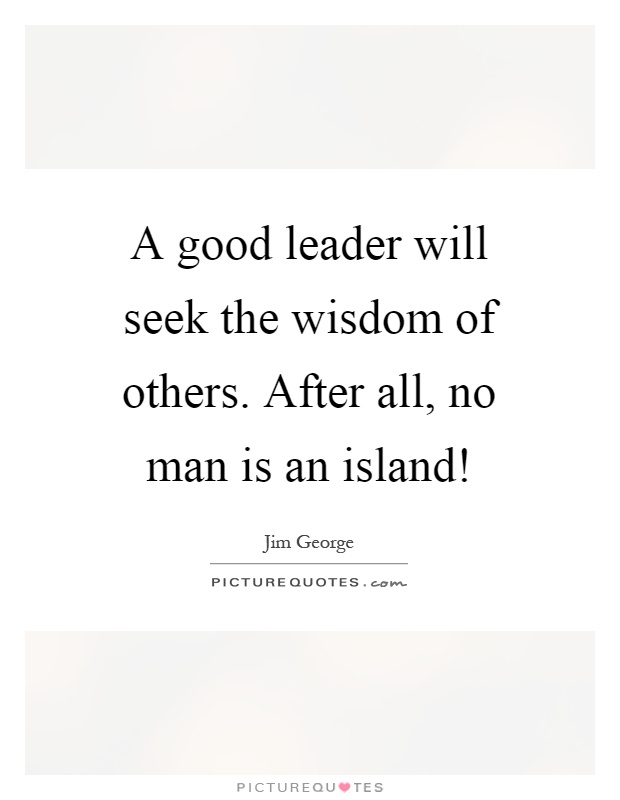 A good leader will seek the wisdom of others. After all, no man is an island! Picture Quote #1