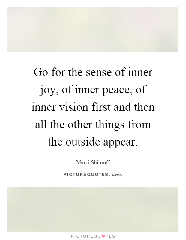 Go for the sense of inner joy, of inner peace, of inner vision first and then all the other things from the outside appear Picture Quote #1