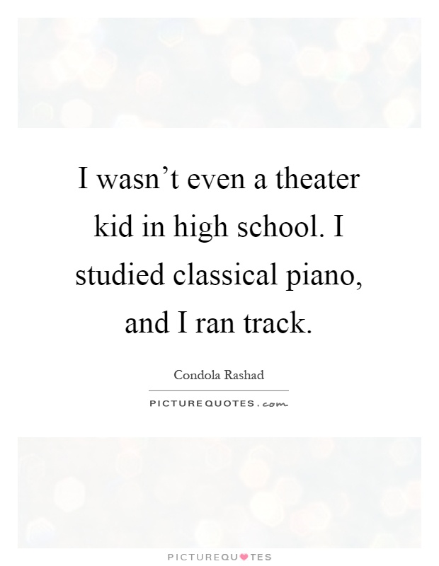 I wasn't even a theater kid in high school. I studied classical piano, and I ran track Picture Quote #1