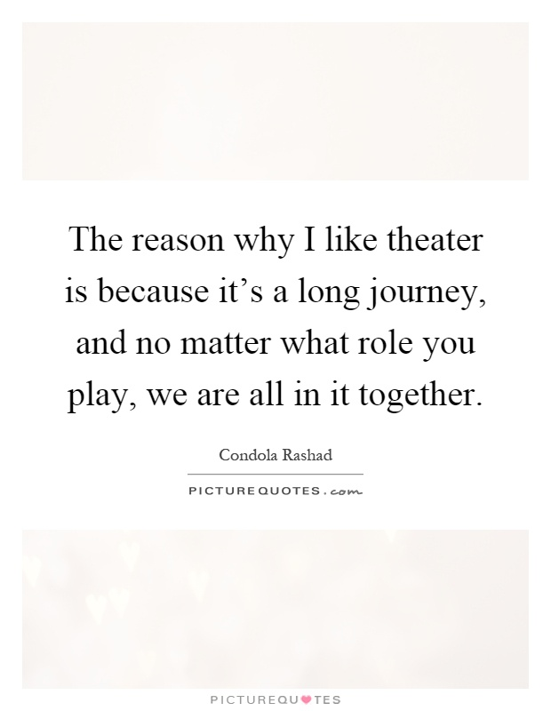 The reason why I like theater is because it's a long journey, and no matter what role you play, we are all in it together Picture Quote #1