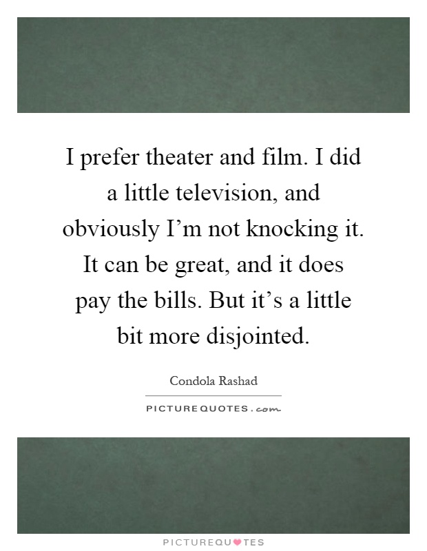 I prefer theater and film. I did a little television, and obviously I'm not knocking it. It can be great, and it does pay the bills. But it's a little bit more disjointed Picture Quote #1