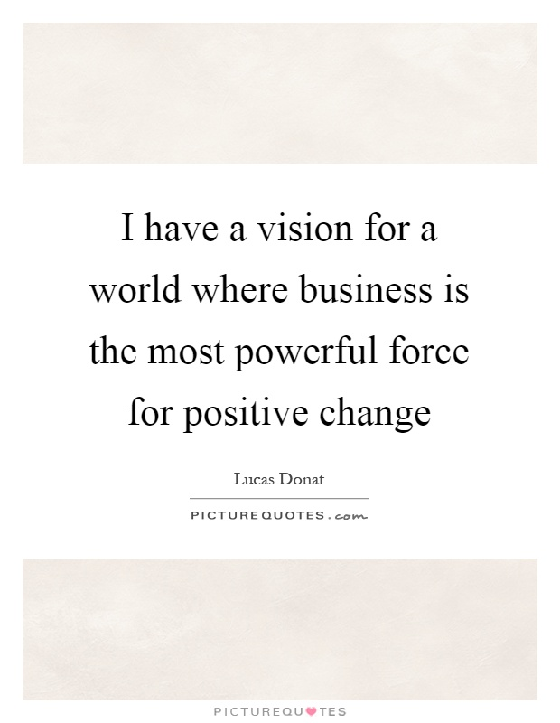 I have a vision for a world where business is the most powerful force for positive change Picture Quote #1