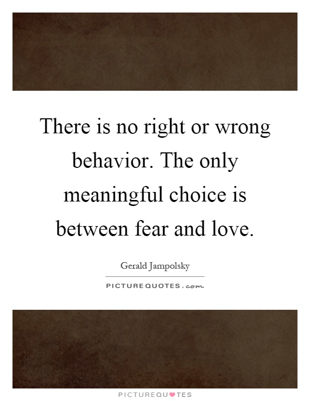 There is no right or wrong behavior. The only meaningful choice is between fear and love Picture Quote #1