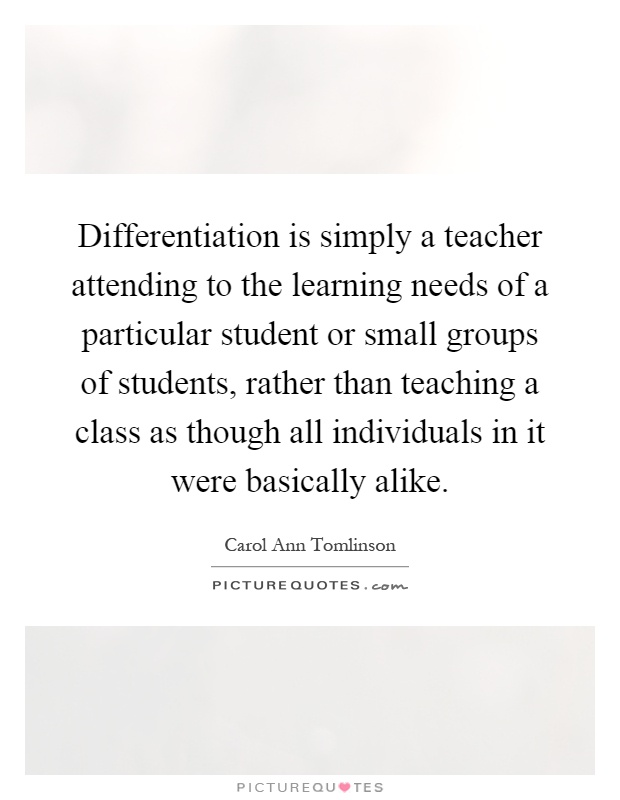 Differentiation is simply a teacher attending to the learning needs of a particular student or small groups of students, rather than teaching a class as though all individuals in it were basically alike Picture Quote #1