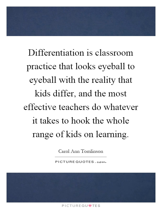 Differentiation is classroom practice that looks eyeball to eyeball with the reality that kids differ, and the most effective teachers do whatever it takes to hook the whole range of kids on learning Picture Quote #1