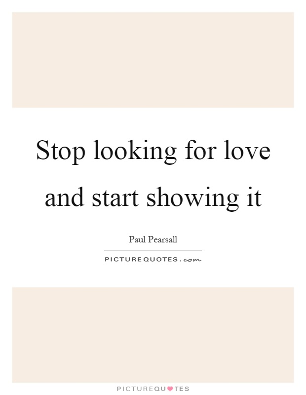 Stop looking for love and start showing it Picture Quote #1