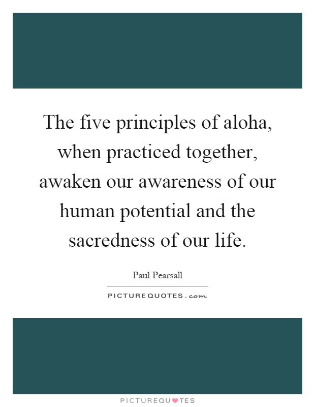 The five principles of aloha, when practiced together, awaken our awareness of our human potential and the sacredness of our life Picture Quote #1