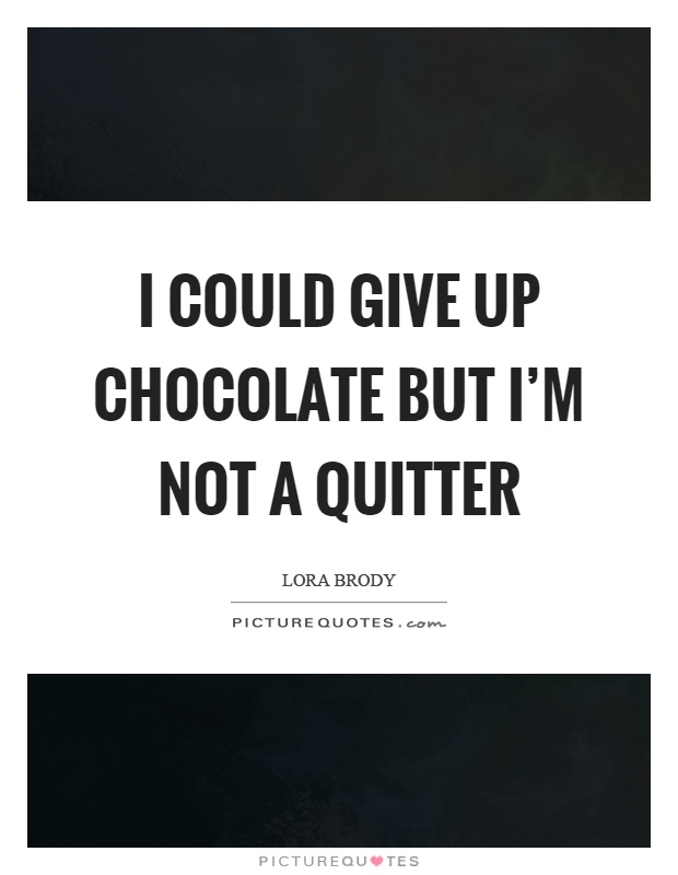 I could give up chocolate but I'm not a quitter Picture Quote #1