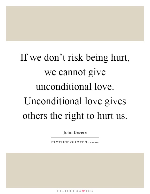 If we don't risk being hurt, we cannot give unconditional love. Unconditional love gives others the right to hurt us Picture Quote #1