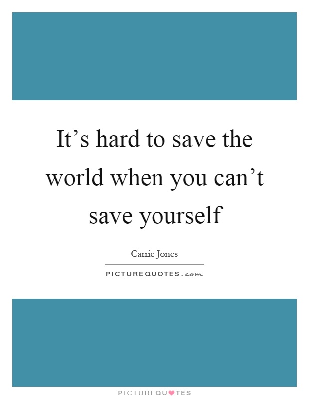 It's hard to save the world when you can't save yourself Picture Quote #1