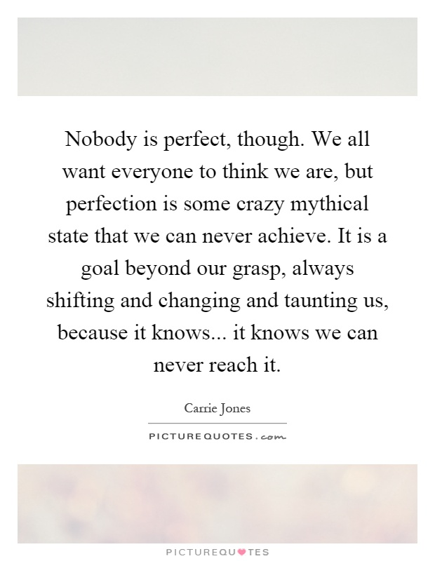 Nobody is perfect, though. We all want everyone to think we are, but perfection is some crazy mythical state that we can never achieve. It is a goal beyond our grasp, always shifting and changing and taunting us, because it knows... it knows we can never reach it Picture Quote #1