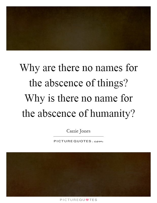 Why are there no names for the abscence of things? Why is there no name for the abscence of humanity? Picture Quote #1