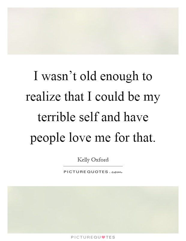 I wasn't old enough to realize that I could be my terrible self and have people love me for that Picture Quote #1