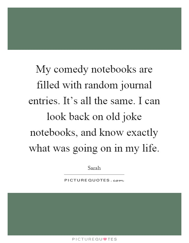 My comedy notebooks are filled with random journal entries. It's all the same. I can look back on old joke notebooks, and know exactly what was going on in my life Picture Quote #1