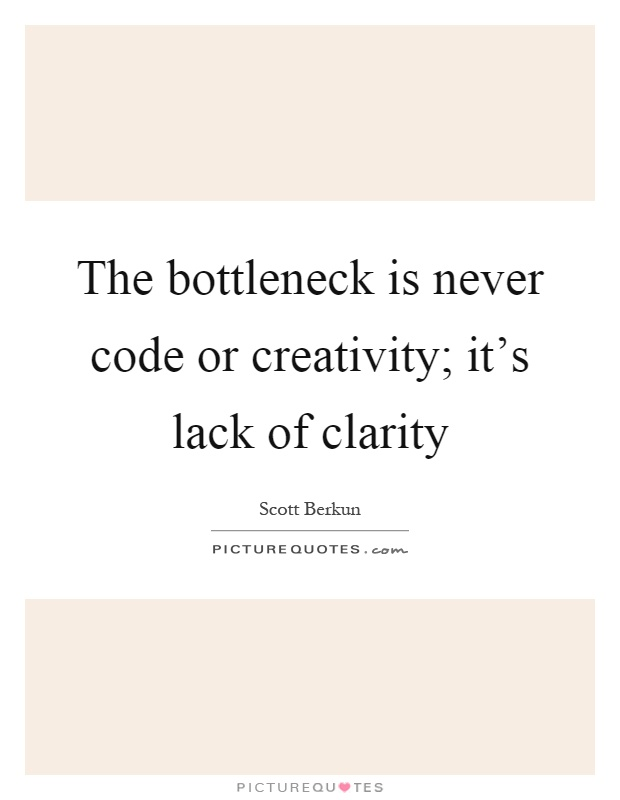 The bottleneck is never code or creativity; it's lack of clarity Picture Quote #1
