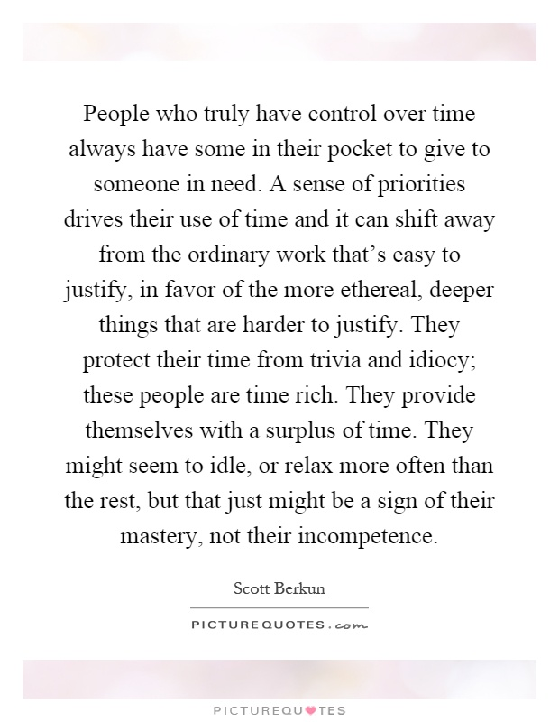 People who truly have control over time always have some in their pocket to give to someone in need. A sense of priorities drives their use of time and it can shift away from the ordinary work that's easy to justify, in favor of the more ethereal, deeper things that are harder to justify. They protect their time from trivia and idiocy; these people are time rich. They provide themselves with a surplus of time. They might seem to idle, or relax more often than the rest, but that just might be a sign of their mastery, not their incompetence Picture Quote #1