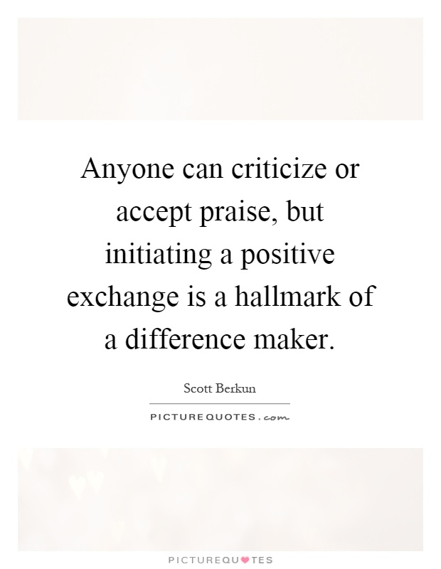 Anyone can criticize or accept praise, but initiating a positive exchange is a hallmark of a difference maker Picture Quote #1