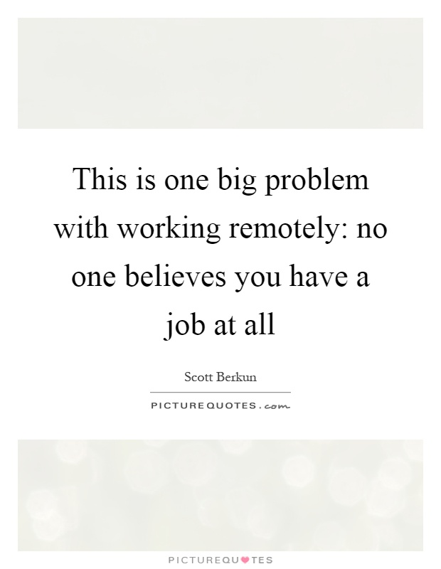 This is one big problem with working remotely: no one believes you have a job at all Picture Quote #1