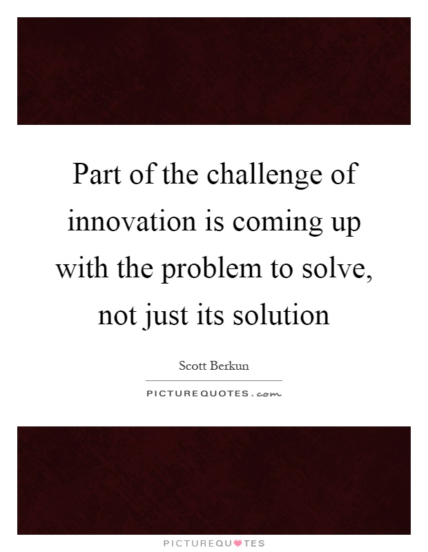 Part of the challenge of innovation is coming up with the problem to solve, not just its solution Picture Quote #1