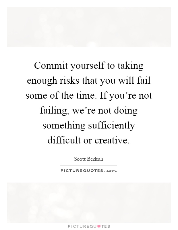 Commit yourself to taking enough risks that you will fail some of the time. If you're not failing, we're not doing something sufficiently difficult or creative Picture Quote #1