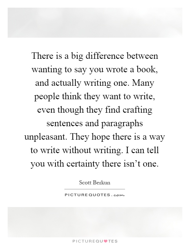 There is a big difference between wanting to say you wrote a book, and actually writing one. Many people think they want to write, even though they find crafting sentences and paragraphs unpleasant. They hope there is a way to write without writing. I can tell you with certainty there isn't one Picture Quote #1