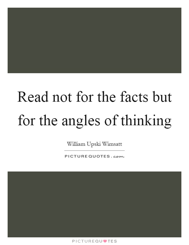 Read not for the facts but for the angles of thinking Picture Quote #1