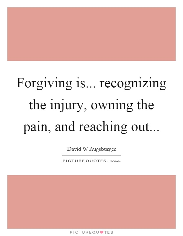 Forgiving is... recognizing the injury, owning the pain, and reaching out Picture Quote #1