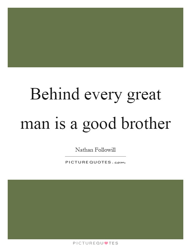 Behind every great man is a good brother Picture Quote #1