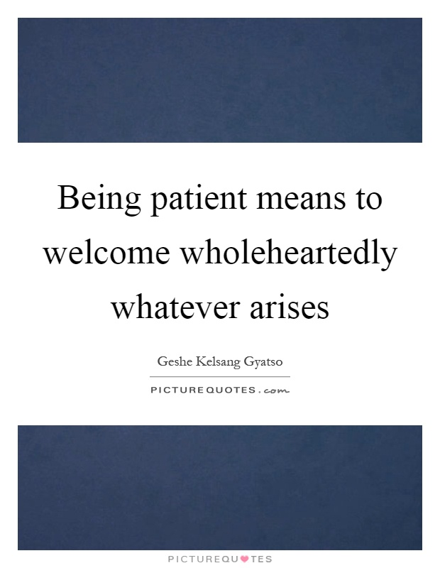 Being patient means to welcome wholeheartedly whatever arises Picture Quote #1