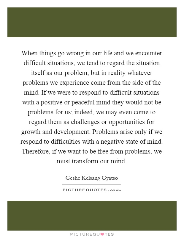 When things go wrong in our life and we encounter difficult situations, we tend to regard the situation itself as our problem, but in reality whatever problems we experience come from the side of the mind. If we were to respond to difficult situations with a positive or peaceful mind they would not be problems for us; indeed, we may even come to regard them as challenges or opportunities for growth and development. Problems arise only if we respond to difficulties with a negative state of mind. Therefore, if we want to be free from problems, we must transform our mind Picture Quote #1