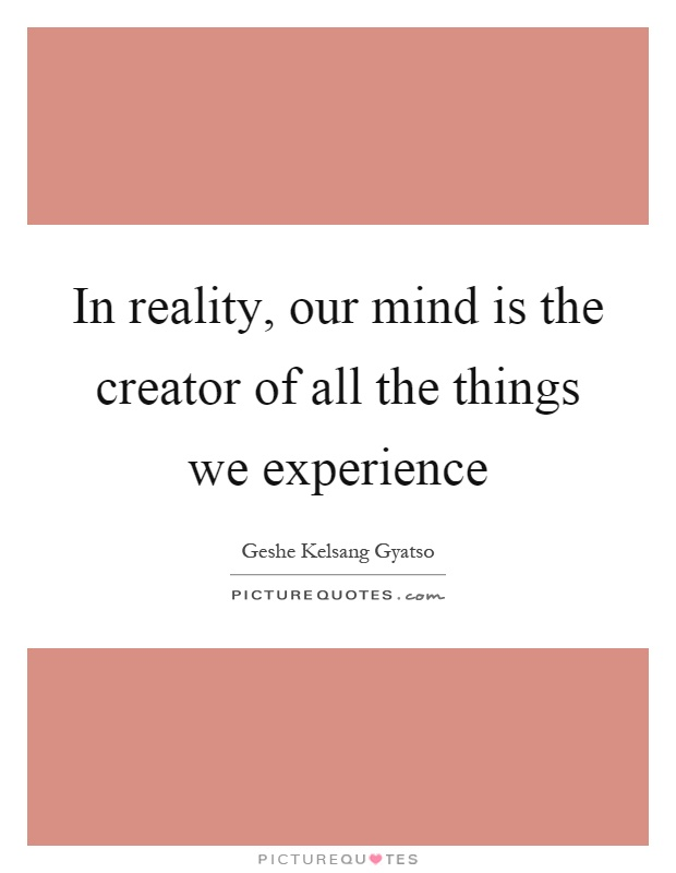 In reality, our mind is the creator of all the things we experience Picture Quote #1