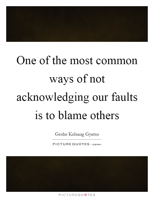 One of the most common ways of not acknowledging our faults is to blame others Picture Quote #1