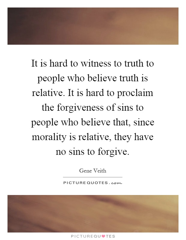 It is hard to witness to truth to people who believe truth is relative. It is hard to proclaim the forgiveness of sins to people who believe that, since morality is relative, they have no sins to forgive Picture Quote #1