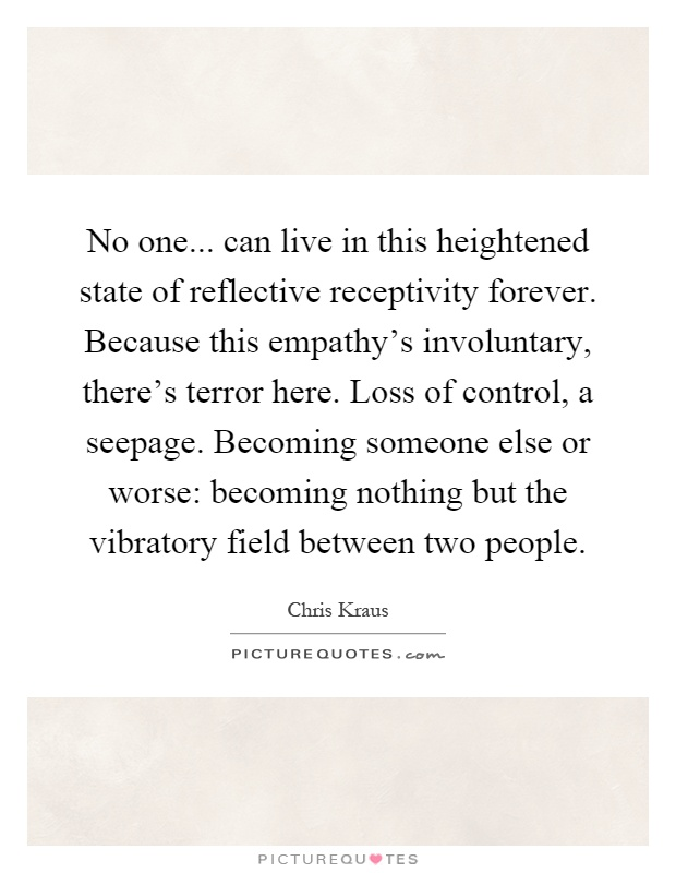 No one... can live in this heightened state of reflective receptivity forever. Because this empathy's involuntary, there's terror here. Loss of control, a seepage. Becoming someone else or worse: becoming nothing but the vibratory field between two people Picture Quote #1