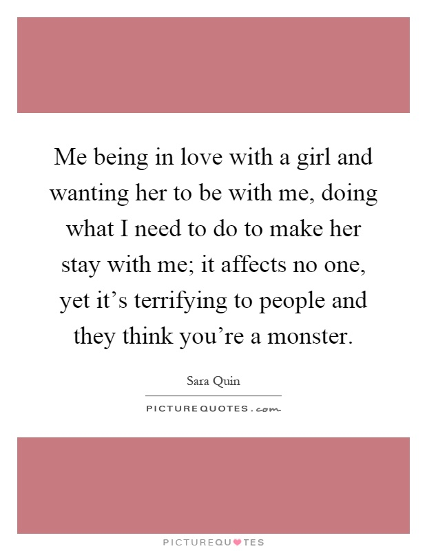 Me being in love with a girl and wanting her to be with me, doing what I need to do to make her stay with me; it affects no one, yet it's terrifying to people and they think you're a monster Picture Quote #1