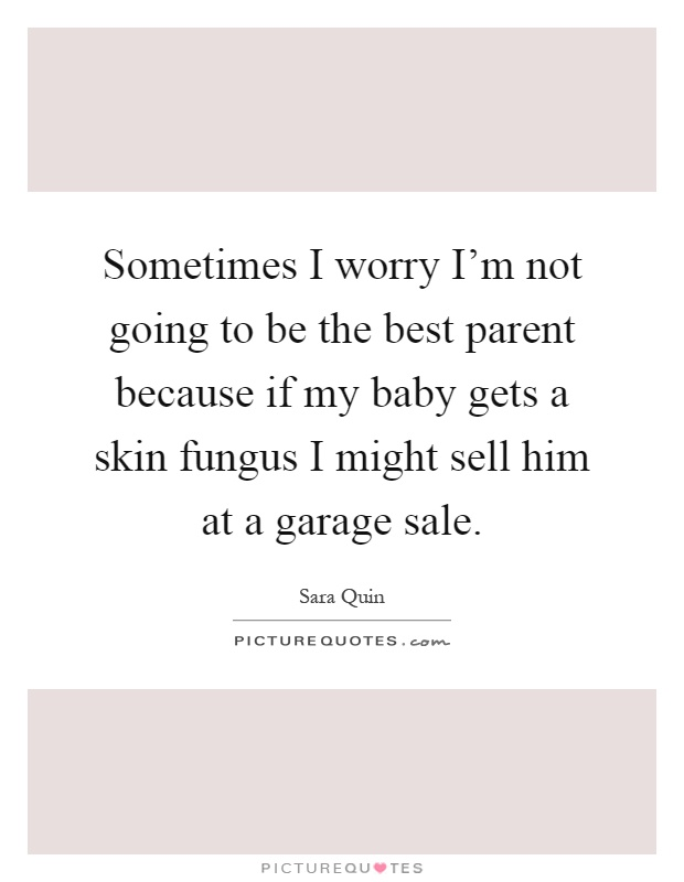 Sometimes I worry I'm not going to be the best parent because if my baby gets a skin fungus I might sell him at a garage sale Picture Quote #1