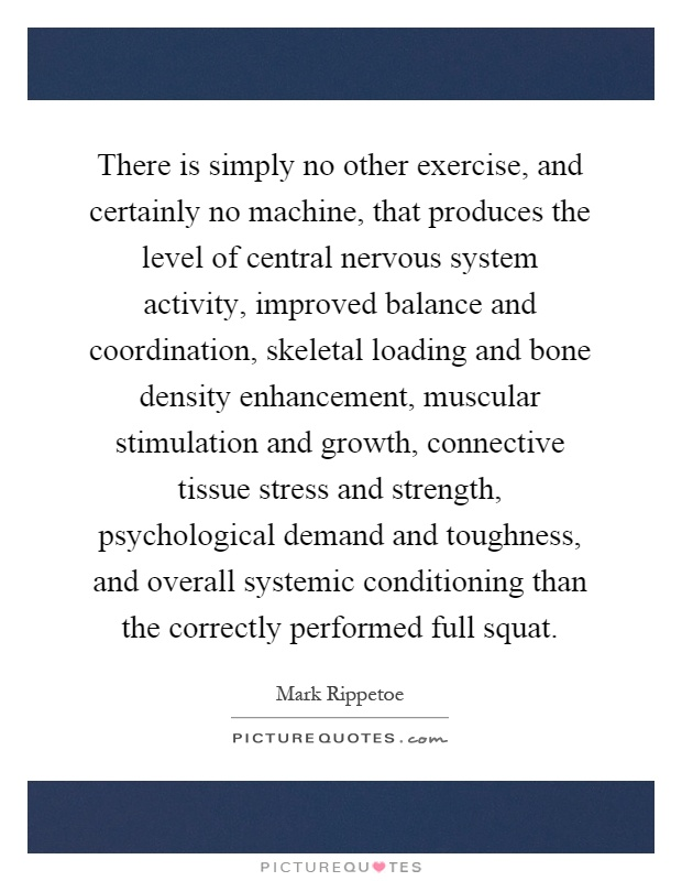 There is simply no other exercise, and certainly no machine, that produces the level of central nervous system activity, improved balance and coordination, skeletal loading and bone density enhancement, muscular stimulation and growth, connective tissue stress and strength, psychological demand and toughness, and overall systemic conditioning than the correctly performed full squat Picture Quote #1