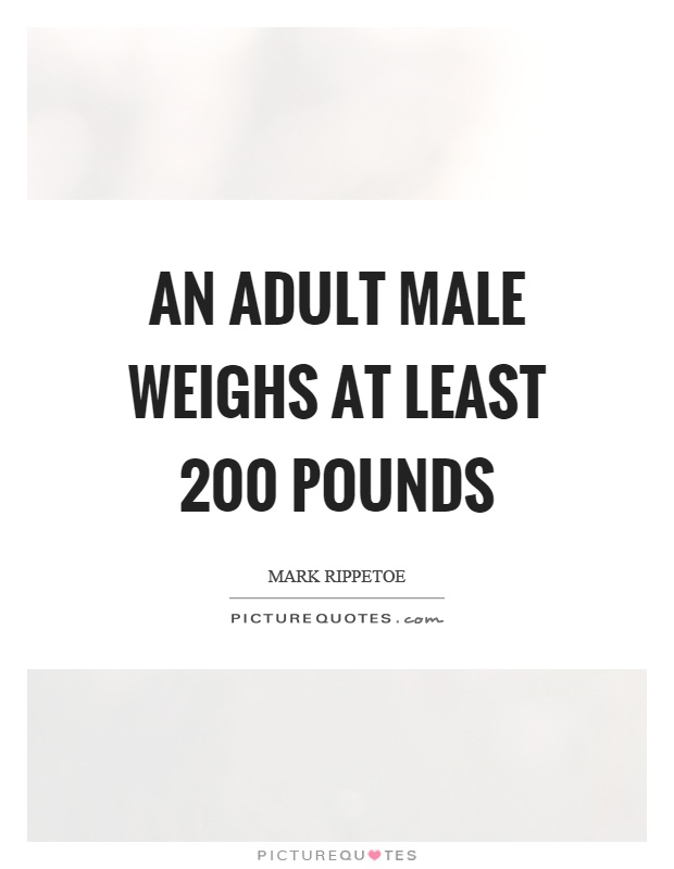 An adult male weighs at least 200 pounds Picture Quote #1
